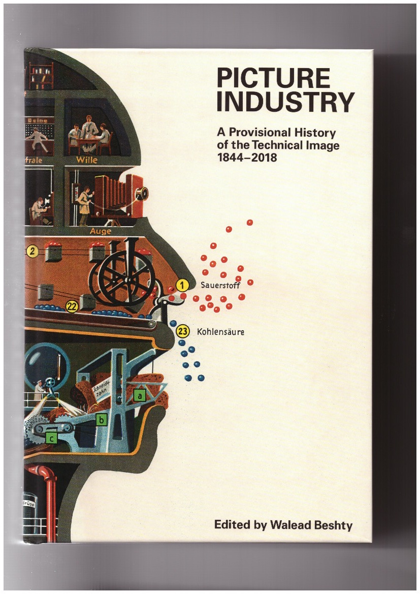 BESHTY, Walead (ed.) - Picture Industry. A Provisional History of the Technical Image 1844-2018