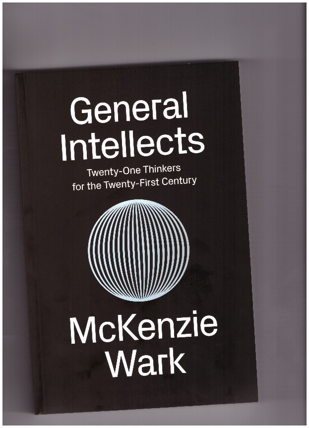 WARK, McKenzie - General Intellects. Twenty-One Thinkers for the Twenty-First Century