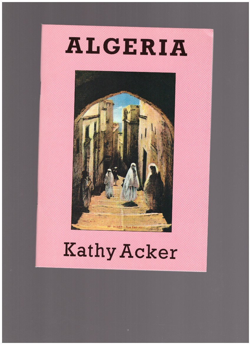 ACKER, Kathy - Algeria. A Series of Invocations because nothing else works