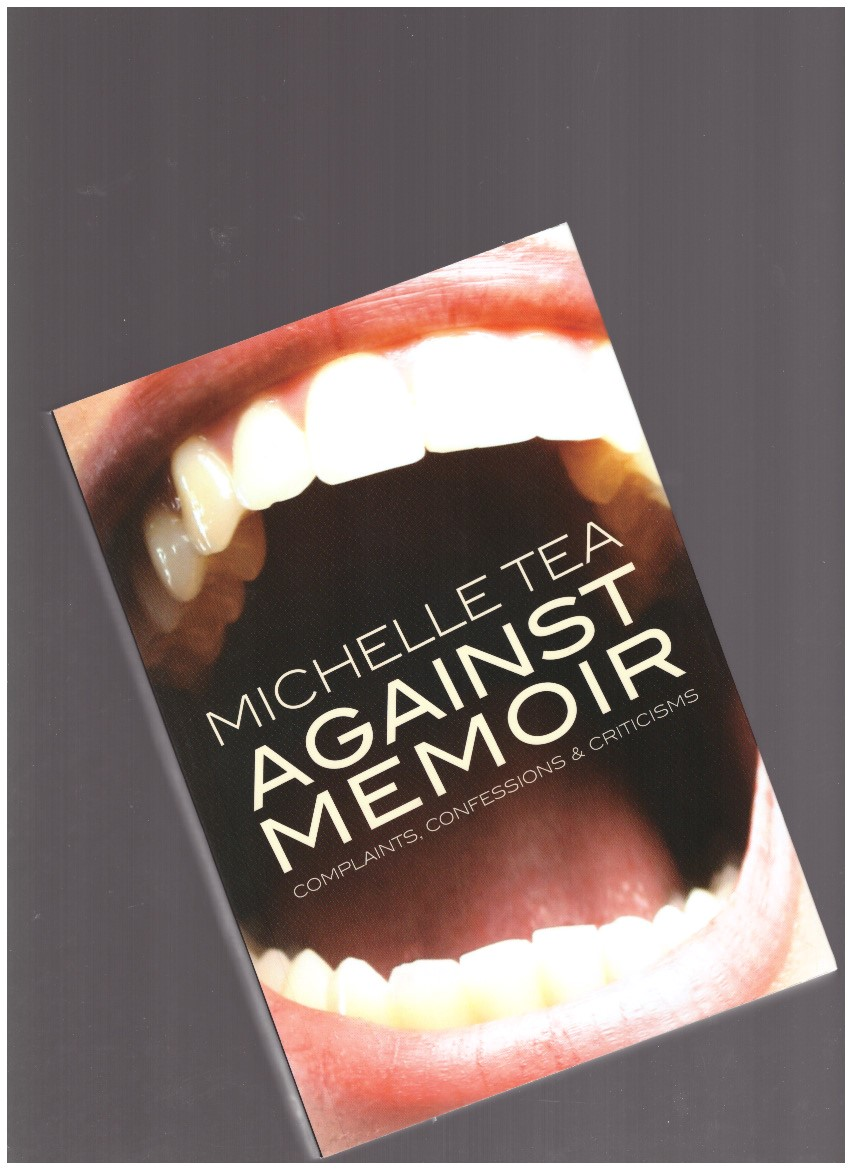 TEA, Michelle - Against Memoir. Complaints, Confessions & Criticism
