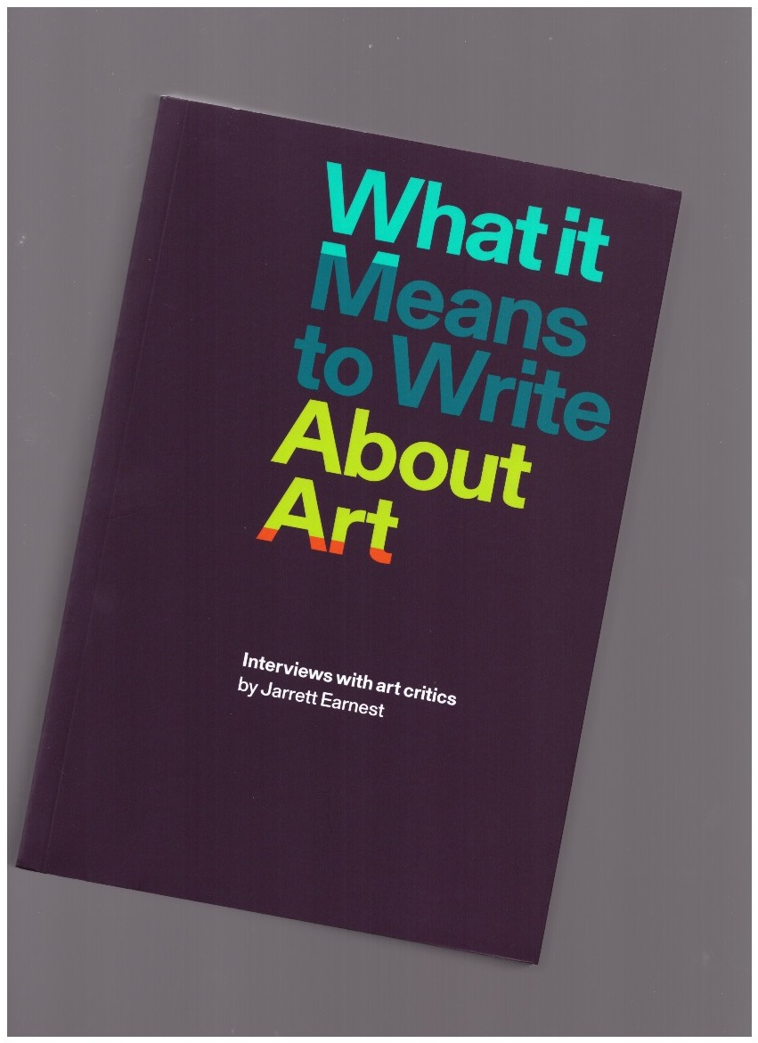 EARNEST, Jarrett - What it Means to Write About Art. Interviews with art critics