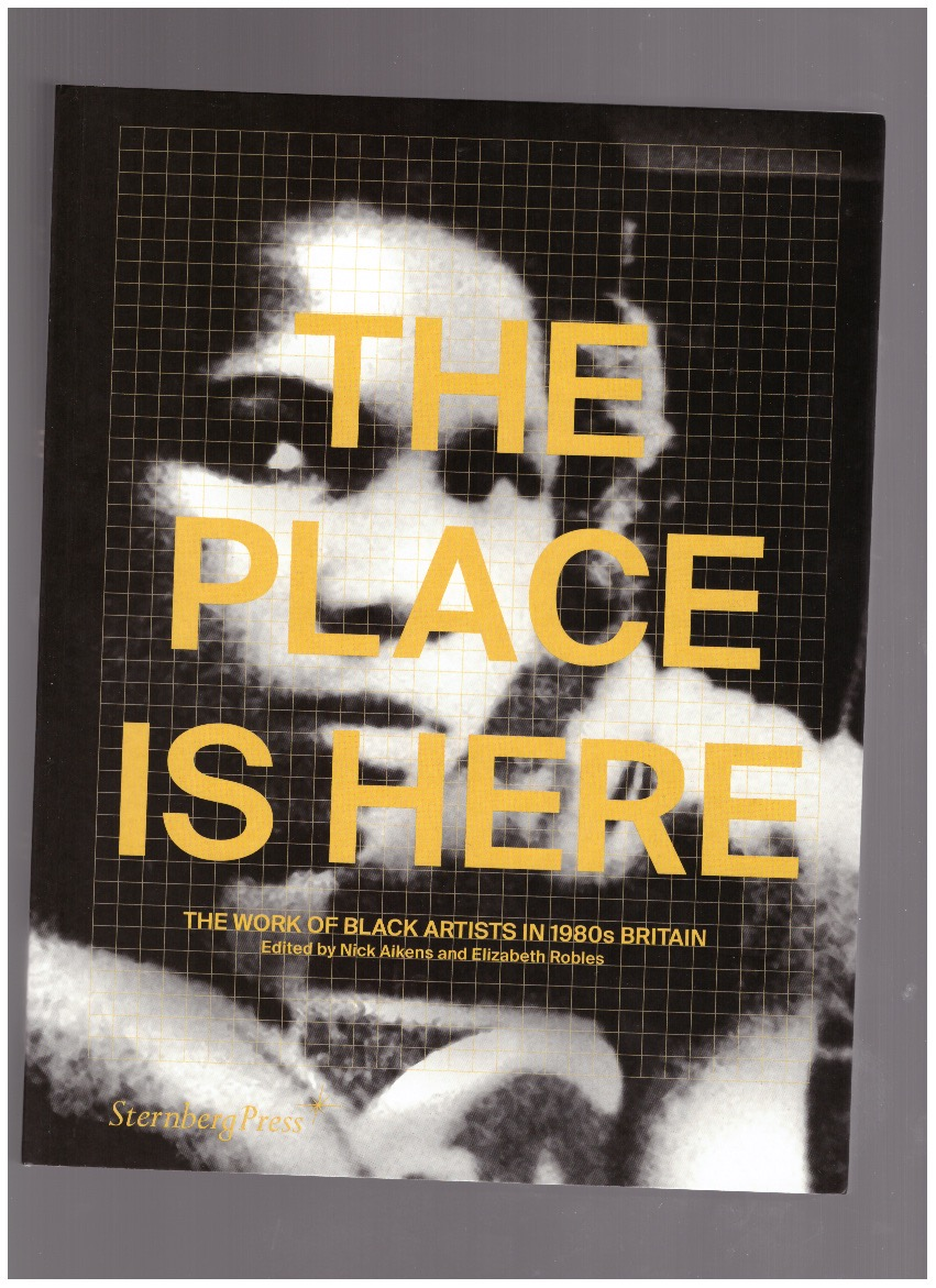 AIKENS, Nick; ROBLES, Elizabeth (eds.) - The Place is Here: The Work of Black Artists in 1980s Britain