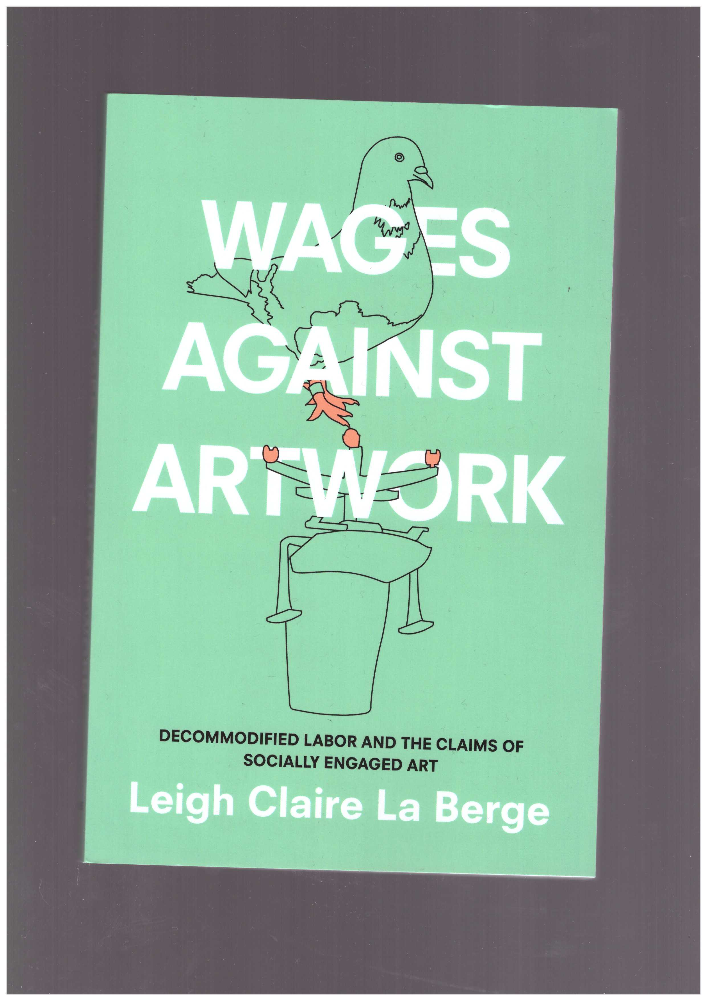 LA BERGE, Leigh Claire - Wages Against Artwork. Decommodified Labor and the Claims of Socially Engaged Art