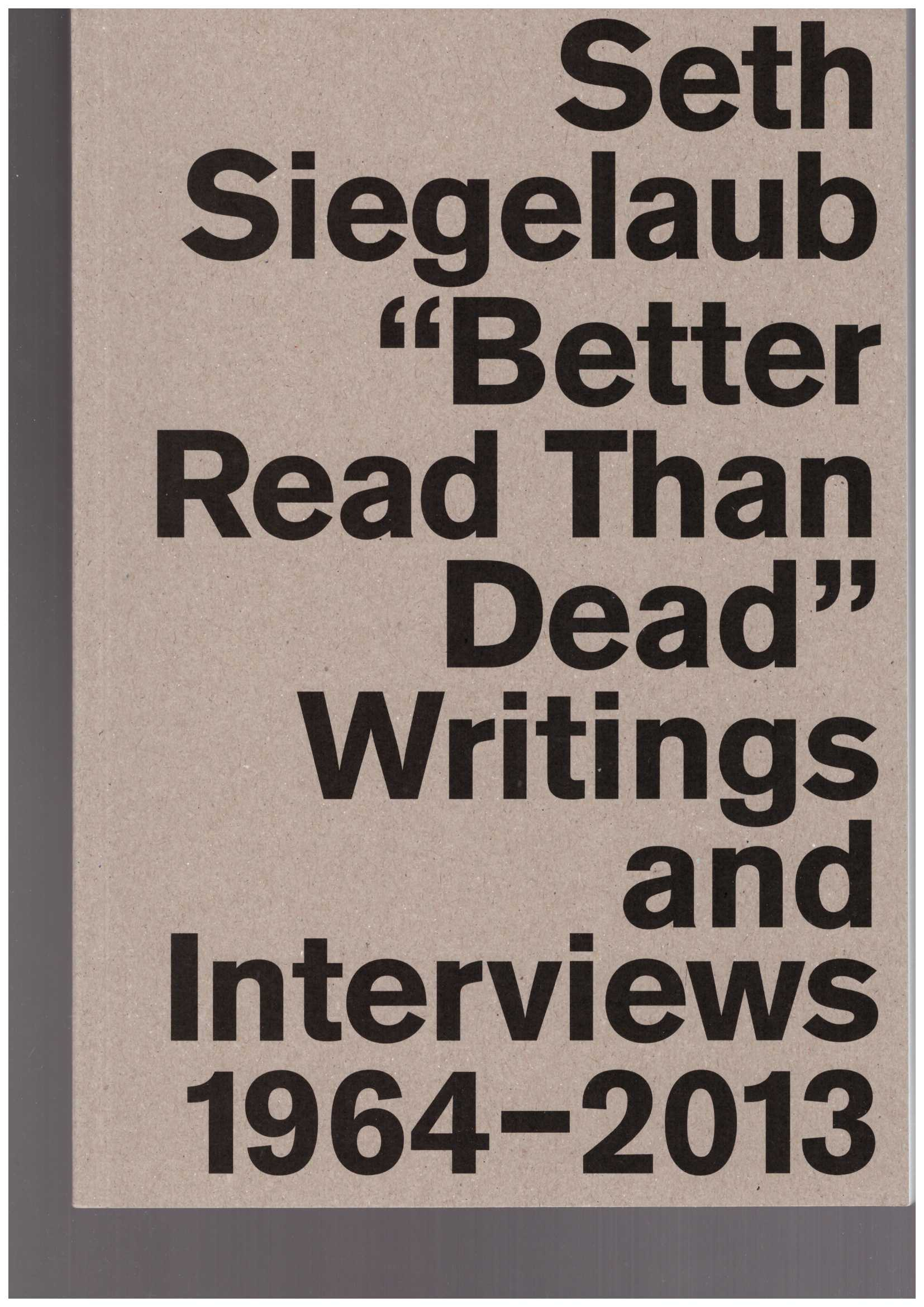 Marja Bloem, Krist Gruijthuijsen, Lauren van Haaften-Schick, Sara Martinetti, Jo Melvin (eds) - Seth Siegelaub: Better Read Than Dead. Writings and Interviews 1964–2013