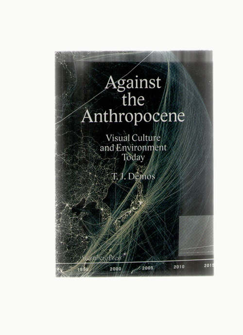 Demos, T. J. - Against the Anthropocene – Visual Culture and Environment Today (Sternberg Press)