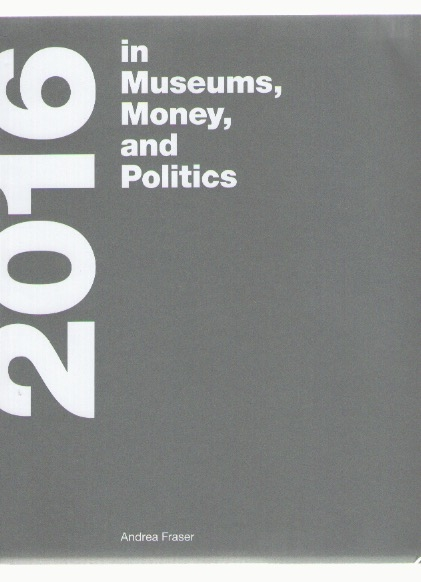 FRASER, Andrea - 2016 (In Museums, Money, and Politics) (MIT Press,CCA Wattis,Westreich Wagner)