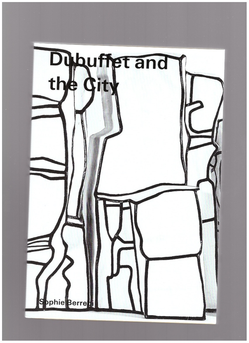 BERREBI, Sophie - Dubuffet and the City: People, Place, and Urban Space (Hauser & Wirth)