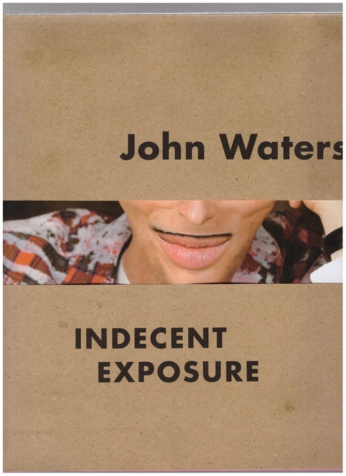 WATERS, John; HILEMAN, Kristen (cur.) - John Waters: Indecent Exposure (University of California Press,Baltimore Museum of Art)