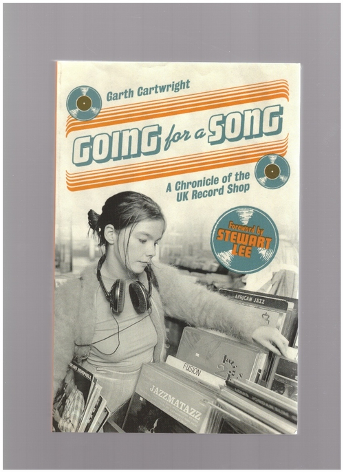 CARTWRIGHT, Garth - Going For A Song: A Chronicle of the UK Record Shop (Flood Gallery Publishing)