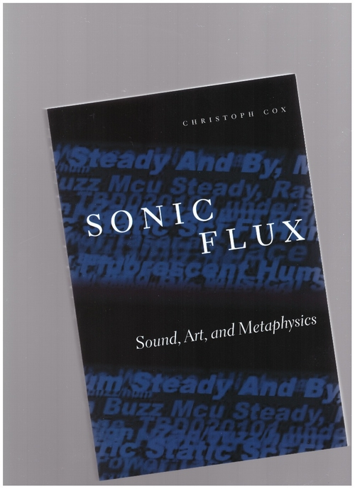 COX, Christoph - Sonic Flux: Sound, Art, and Metaphysics (University of Chicago Press)
