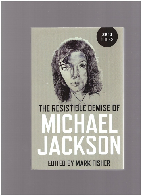 FISHER, Mark (ed.) - The Resistible Demise of Michael Jackson (Zero Books)