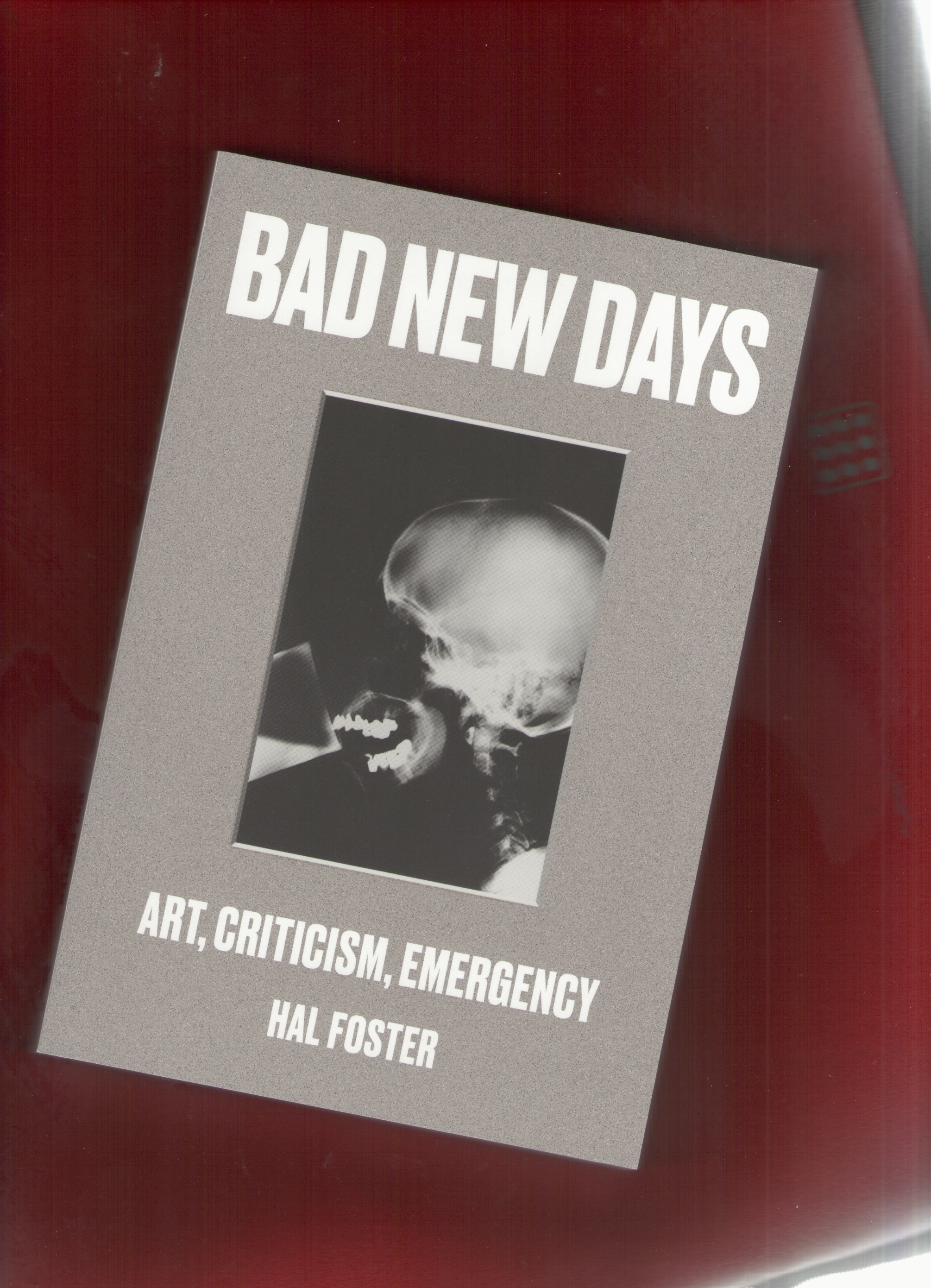 FOSTER, Hal - Bad New Days: Art, Criticism, Emergency
