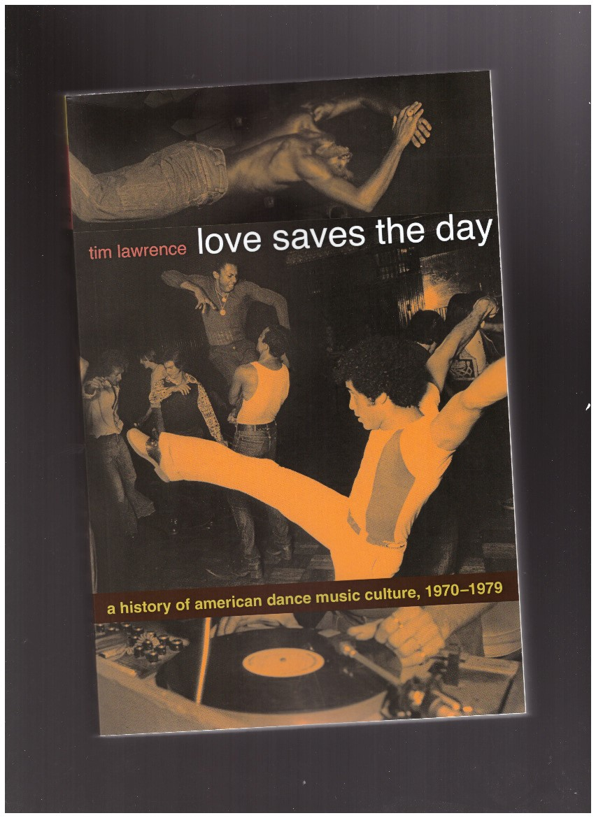 LAWRENCE, Tim - Love Saves the Day: A History of American Dance Music Culture, 1970-1979