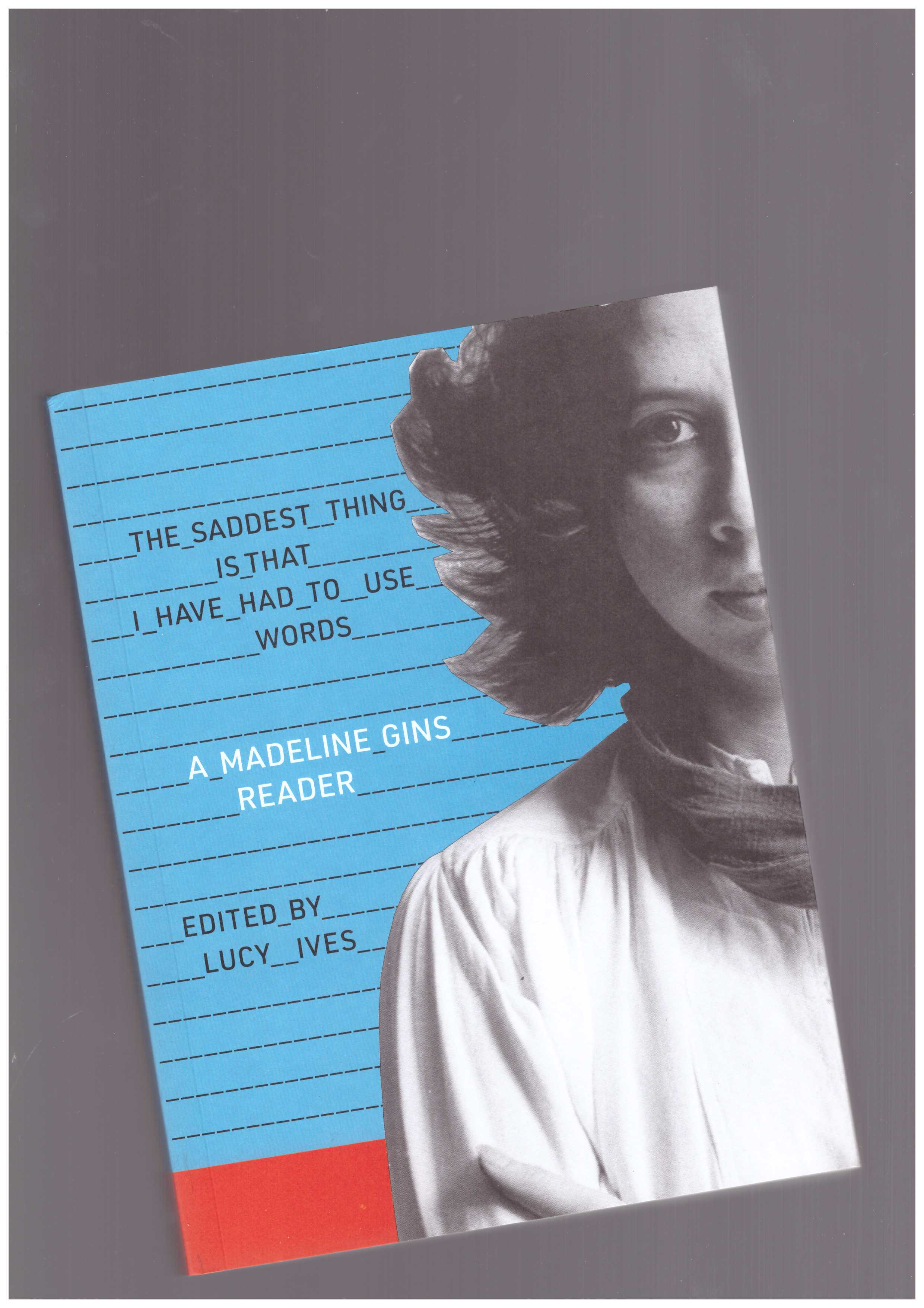 GINS, Madeline; IVES, Lucy (ed.) - The Saddest Thing Is That I Have Had to Use Words: A Madeline Gins Reader