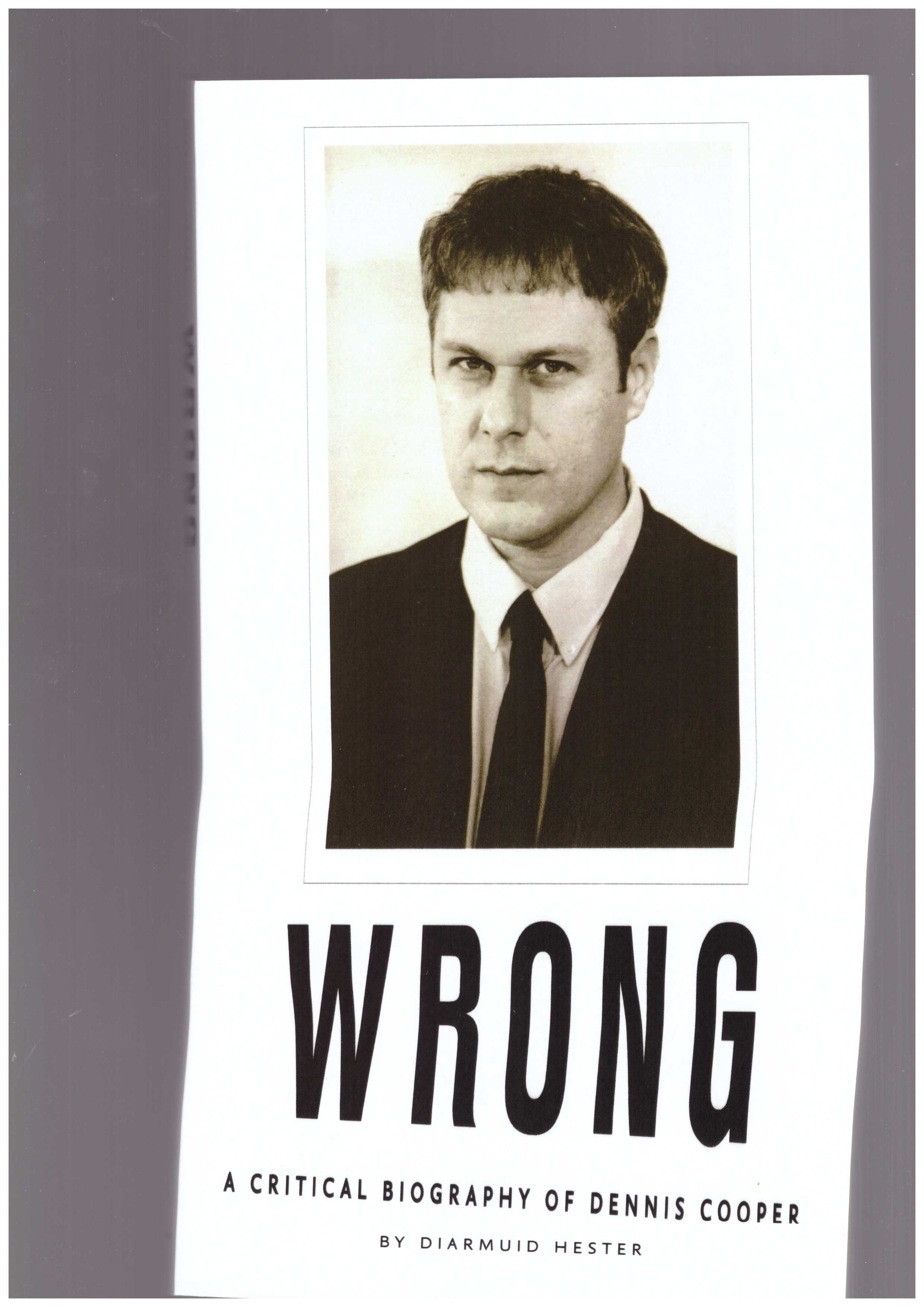 HESTER, Diarmuid  - WRONG: A Critical Biography of Dennis Cooper