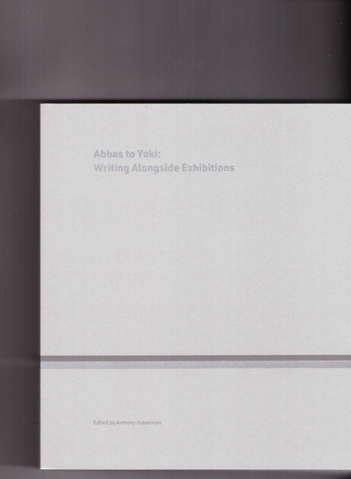 HUBERMAN, Anthony (ed.) - Abbas to Yuki – Writing Alongside Exhibitions (CCA Wattis,Mousse Publishing)
